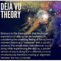 "iFuxWidDis: DEJA VU  THEORY  Believers in this theory claim that the human  experience of be explained by  considering the unsettling feeling of having lived a  moment before as a ""crossover with a parallel  universe. This would mean that whatever you're  doing while experiencing the déja vu, a parallel  version of you is doing it in a universe  simultaneously therefore creating an alignment  between the two universes! iFuxWidDis"