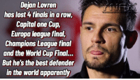 Apparently, Finals, and Memes: Dejan Lovren  has lost 4 finals in a row,  Capital one Cup,  Europa league final,  Champions League final  and the World Cup Final..  But he's the best defender  in the world apparently Dejan Lovren 😂😂😂