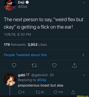 """THIS MEME IS LITERALLY """"Seems fake, but okay"""" AND NO ONE IS GIVING IT THE CREDIT IT DESERVES: @Deji  The next person to say, """"weird flex but  okay"""" is getting a flick on the ear!  11/6/18, 8:30 PM  179 Retweets 3,953 Likes  People Tweeted about this  gabi @gabirkid 2h  Replying to @Deji  preposterous boast but alas  6  GAGnsta.com THIS MEME IS LITERALLY """"Seems fake, but okay"""" AND NO ONE IS GIVING IT THE CREDIT IT DESERVES"""