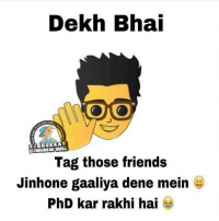 Start tagging :p: Dekh Bhai  ONOO  f BHUKKA  Tag those friends  Jinhone gaaliya dene mein  PhD kar rakhi hai Start tagging :p
