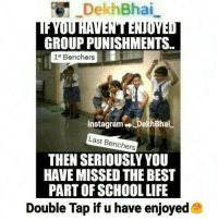 Instagram, Best, and Stuff: DekhBhai  GROUP PUNISHMENTS.  1st Benchers  instagram Dekl  Bhai  Last Benchers  THEN SERIOUSLY YOU  HAVE MISSED THE BEST  PART OF SCHOOLLIFE  Double Tap if u have enjoyed 👆Best Days 👆 😍😍😍 MissThemNow Those days when we purposely did notorious stuff to get punished 😂😂😂 JustToGetOutsideOfClass ➡ TAG all ur Buddies 😘😘 RefreshThoseMemoriesAgain SchoolDays LastBench Masti Getting Punished And Enjoying Outside BestMoments Memories Follow for more ⏬⏬ @oye_teri @oye_teri