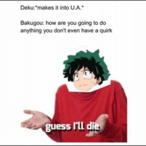 """I guess I'll die: Deku:""""makes it into U.A.  Bakugou: how are you going to do  anything you don't even have a quirk  guess I'll die I guess I'll die"""