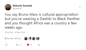 Africa, Bruno Mars, and Black: Dekunle Somade  @Dekunle  You say Bruno Mars is cultural appropriation  but you're wearing a Dashiki to Black Panther  and you thought Africa was a country a few  weeks ago.  10:02 AM- 16 Mar 2018  2 Retweets 3 Likes A defense of Bruno Mars