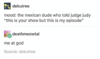 "Dude, God, and Judge Judy: dekutree  mood: the mexican dude who told judge judy  ""this is your show but this is my episode""  deathmeowtal  me at god  Source: dekutree"