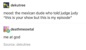 """Mood: dekutree  mood: the mexican dude who told judge judy  """"this is your show but this is my episode""""  deathmeowtal  me at god  Source: dekutree Mood"""