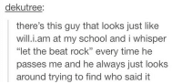 """School, Tumblr, and Best: dekutree:  there's this guy that looks just like  will.i.am at my school and i whisper  """"let the beat rock"""" every time he  passes me and he always just looks  around trying to find who said it silly-luv:  ♡ find your best posts on my blog ♡"""