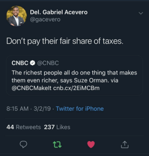 Iphone, Twitter, and Taxes: Del. Gabriel Acevero  @gacevero  Don't pay their fair share of taxes  CNBC @CNBC  The richest people all do one thing that makes  them even richer, says Suze Orman. via  @CNBCMakelt cnb.cx/2EiMCBm  8:15 AM 3/2/19 Twitter for iPhone  44 Retweets 237 Likes