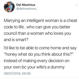 """Life, Maximus, and Home: Del Maximus  @delmaximus_  Marrying an intelligent woman is a cheat  code to life.. who can give you better  council than a woman who loves you  and is smart?  l'd like to be able to come home and say  """"honey what do you think about this?""""  instead of making every decision on  your own bc your wife's a dummy  08/07/2018, 06:09 I want the same from my husband! That's the ultimate power couple!"""