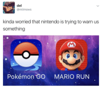 uberguber89:  tiger-thoughts-and-things:  werewolfviking:  artemuscain-gamingandbs:  catwithbenefits: Animal Crossing GET OUT Legend of Zelda GET A FAKE IDENTITY  Donkey Kong IT'S BEHIND YOU   Kirby WE WARNED YOU   Metroid: IT'S ALREADY TOO LATE : del  @miimows  kinda worried that nintendo is trying to warn us  something  4  Pokémon GO MARIO RUN uberguber89:  tiger-thoughts-and-things:  werewolfviking:  artemuscain-gamingandbs:  catwithbenefits: Animal Crossing GET OUT Legend of Zelda GET A FAKE IDENTITY  Donkey Kong IT'S BEHIND YOU   Kirby WE WARNED YOU   Metroid: IT'S ALREADY TOO LATE