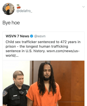 Hoe, News, and Sex: @delafro  Bye hoe  WSVN 7 News @wsvn  Child sex trafficker sentenced to 472 years in  prison the longest human trafficking  sentence in U.S. history. wsvn.com/news/us-  world/... Cya in 472 years