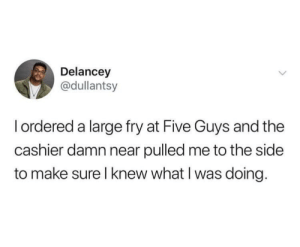 Dank, Memes, and Target: Delancey  @dullantsy  I ordered a large fry at Five Guys and the  cashier damn near pulled me to the side  to make sure l knew what I was doing. Save Yo Extra $10 by no_y_o_u MORE MEMES