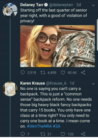 """Books, Memes, and Black: Delaney Tarr@delaneytarr 2d  Starting off the last quarter of senior  year right, with a good ol' violation of  privacy!  3,918 th 4,498  40.6K  Karen Krause @Krause 6 1d  No one is saying you can't carry a  backpack. This is just a """"common  sense"""" backpack reform. No one needs  those big heavy black fancy backpacks  that carry 15 books. You only have one  class at a time right? You only need to  carry one book at a time. I mean come  on. #IAmTheNRA #2A  97 t 21 133 🎙🎤⬇️"""
