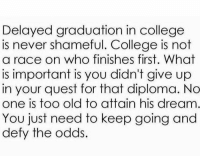 College, Funny, and Quest: Delayed graduation in college  is never shameful. College is not  a race on who finishes first. What  is important is you didn't give up  in your quest for that diploma. No  one is too old to attain his dream  You just need to keep going and  defy the odds.