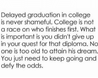 College, Memes, and Quest: Delayed graduation in college  is never shameful. College is not  a race on who finishes first. What  is important is you didn't give up  in your quest for that diploma. No  one is too old to attain his dream  You just need to keep going and  defy the odds. *THEIR dream