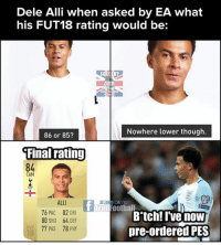 Dele Alli 😂😂: Dele Alli when asked by EA what  his FUT18 rating would be:  Nowhere lower though.  86 or 853  Final rating  84  CAM  ALLI  76 PAC 82 DRI  80 SHO 64 DEF  77 PAS 78 PHY  A L  T Troll Football  Bitch! I'vG now  pre-ordered PES  FUT  18 Dele Alli 😂😂