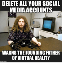 "In a new explosive interview, Silicon Valley tech pioneer and creator of the virtual reality 'avatar' Jaron Lanier tells people to delete your social media accounts due to the strong correlation between persistent social media usage and a dramatic societal rise in depression, anger, and anxiety that he says is the result of internet-induced modified forms of behavior. The warning comes in the wake of his new book which details how the creators of social media and the early engineers behind the internet ""foolishly laid the foundations for global monopolies."" Jaron Lanier is best known as a founding father of the field of virtual reality and throughout his polymath career has written extensively on human-computer interaction, including most recently in his book Ten Arguments for Deleting Your Social Media Accounts Right Now. Lanier explained in a recent UK Channel 4 interview: When you watch the television the television isn't watching you. When you see the billboard the billboard isn't seeing you... When you use these new designs — social media, search, YouTube — when you see these things, you're being observed constantly and algorithms are taking that information and changing what you see next. According to Lanier's bio, he coined the term 'Virtual Reality' (VR) and in the early 1980s founded VPL Research, the first company to sell VR products. In the late 1980s he led the team that developed the first implementations of multi-person virtual worlds using head mounted displays, as well as the first ""avatars,"" and developed the first widely used software platform architecture for immersive virtual reality applications. As he defiantly asserts on his personal website, Lanier himself has ""no social media accounts at all and all purported ones are fake."" He's elsewhere said that most internet and social media pioneers in Silicon Valley ""have regrets right now"" after perfecting what is essentially mass human behavioral engineering and that that internet addiction is not only ruining people's lives but the political process as well. This is what I could call almost a stealthy addiction. It's a statistical addiction.: DELETE ALL YOUR SOCIAL  MEDIA ACCOUNTS  WARNS THE FOUNDING FATHER  OF VIRTUAL REALITY  imgflip.com In a new explosive interview, Silicon Valley tech pioneer and creator of the virtual reality 'avatar' Jaron Lanier tells people to delete your social media accounts due to the strong correlation between persistent social media usage and a dramatic societal rise in depression, anger, and anxiety that he says is the result of internet-induced modified forms of behavior. The warning comes in the wake of his new book which details how the creators of social media and the early engineers behind the internet ""foolishly laid the foundations for global monopolies."" Jaron Lanier is best known as a founding father of the field of virtual reality and throughout his polymath career has written extensively on human-computer interaction, including most recently in his book Ten Arguments for Deleting Your Social Media Accounts Right Now. Lanier explained in a recent UK Channel 4 interview: When you watch the television the television isn't watching you. When you see the billboard the billboard isn't seeing you... When you use these new designs — social media, search, YouTube — when you see these things, you're being observed constantly and algorithms are taking that information and changing what you see next. According to Lanier's bio, he coined the term 'Virtual Reality' (VR) and in the early 1980s founded VPL Research, the first company to sell VR products. In the late 1980s he led the team that developed the first implementations of multi-person virtual worlds using head mounted displays, as well as the first ""avatars,"" and developed the first widely used software platform architecture for immersive virtual reality applications. As he defiantly asserts on his personal website, Lanier himself has ""no social media accounts at all and all purported ones are fake."" He's elsewhere said that most internet and social media pioneers in Silicon Valley ""have regrets right now"" after perfecting what is essentially mass human behavioral engineering and that that internet addiction is not only ruining people's lives but the political process as well. This is what I could call almost a stealthy addiction. It's a statistical addiction."