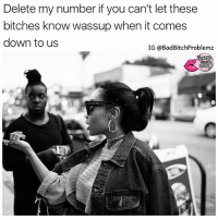 Memes, Shade, and Quotes: Delete my number if you can't let these  bitches know wassup when it comes  down to us  IG @BadBitch Problemz 💯💯💯‼️ Follow @badbitchproblemz for more uncut and shade quotes 😎