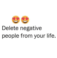 Life, Memes, and 🤖: Delete negative  people from your life