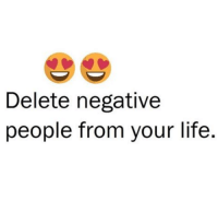 Memes, 🤖, and Delete: Delete negative  people from your life