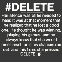 Life, Love, and Memes:  #DELETE  REPOSTED BY IG:@SilentlySpokenProject  Her silence was all he needed to  hear. It was at that moment that  he realized that he lost a good  one. He thought he was winning,  playing his games, and he  always knew that she woulc  press reset; until his chances ran  out, and this time, she pressed  DELETE. LATENIGHTTHOUGHTS❤ ____________________________________________ PATIENTLYAWAITTHELOVEYOUDESERVE ____________________________________________ ▪️PLEASE TAG QUEENS & KINGS WHO NEED THIS REMINDER ____________________________________________ STOPWHATYOUREDOINGRIGHTNOW For QUOTES-MESSAGES about LIFE & LOVE Follow One of the REALEST IG PAGE ever: FollowTheONLYSilentlySpokenProject ➕FOLLOWIG:@SilentlySpokenProject AMANWHOACTUALLYGETSIT💯 ____________________________________________ ITSAMANSJOBTOFINDHISQUEEN💯 REMAINSINGLEUNTILUKNOITSREAL YOUGOTTASPEAKTHINGSINTOEXISTENCE HAPPILYAFTERONEDAY FORHER LASTOFADYINGBREED YOUDESERVEBETTER EXCUSESNOTSOLDHERESORRY EXCUSESNOTSOLDORACCEPTED ITTAKESCOURAGETOLOVE ITTAKESCOURAGETOLOVEAGAIN SWYD AMANWHOACTUALLYGETSIT SILENTLYSPOKENFROMTHEHEART SILENTLYSPOKENPROJECT SSP THEONLYSSP LOVEQUOTES MRISAYWHATOTHERSWONT ITELLTHETRUTHNOTYOURTRUTH