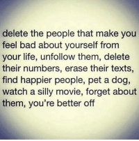 Bad, Gym, and Life: delete the people that make you  feel bad about yourself from  your life, unfollow them, delete  their numbers, erase their texts,  find happier people, pet a dog,  watch a silly movie, forget about  them, you're better off @wealthandfitness pet a dog 🐶 lift some weights 💪
