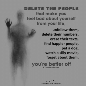 Delete the people that make you feel bad about yourself from your life: DELETE THE PEOPLE  that make you  feel bad about yourself  from your life,  unfollow them,  delete their numbers,  erase their texts,  find happier people,  pet a dog,  watch a silly movie,  forget about them,  you're better off  ITheMinds.Journal  THE MINDS JOURNAL Delete the people that make you feel bad about yourself from your life