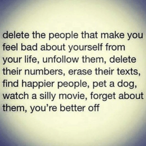 You're kinda better off.: delete the people that make you  feel bad about yourself from  your life, unfollow them, delete  their numbers, erase their texts,  find happier people, pet a dog,  watch a silly movie, forget about  them, you're better off You're kinda better off.