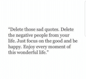 "Life, Focus, and Good: ""Delete those sad quotes. Delete  the negative people from your  life. Just focus on the good and be  happy. Enjoy every moment of  this wonderful life  53"