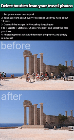 "themightyif:  niknak79:  Deleted tourist from photos  I have actually done this by hand, and holy heck, I wish I'd known about this method! This is brilliant. : Delete touwrists from your travel photos  1: Set your camera on a tripod.  2: Take a picture about every 10 seconds until you have about  15 shots  3: Open all the images in Photoshop by going to  File > Scripts > Statistics. Choose ""median"" and select the files  you took.  4: Photoshop finds what is different in the photos and simply  removes it!  before   after themightyif:  niknak79:  Deleted tourist from photos  I have actually done this by hand, and holy heck, I wish I'd known about this method! This is brilliant."