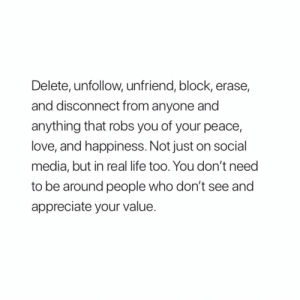 unfollow: Delete, unfollow, unfriend, block, erase,  and disconnect from anyone and  anything that robs you of your peace,  love, and happiness. Not just on social  media, but in real life too. You don't need  to be around people who don't see and  appreciate your value.