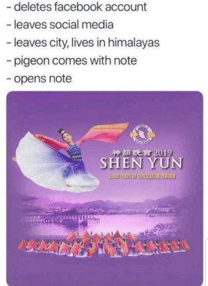 shen yun: - deletes facebook account  - leaves social media  -leaves city, lives in himalayas  pigeon comes with note  -opens note  神韻晚會2019  SHEN YUN  5,000 YEARS OF CIVILIZATION REBORN