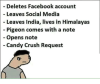 "Candy, Candy Crush, and Crush: Deletes Facebook account  Leaves Social Media  Leaves India, lives in Himalayas  Pigeon comes with a note  - Opens note  Candy Crush Request <p>Social Media via /r/memes <a href=""http://ift.tt/2s3XFLN"">http://ift.tt/2s3XFLN</a></p>"