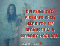 Deleting old pictures is so hard for me because I'm a memory hoarder.: DELETING OLD  PICTURES  HARD FOR ME  BECAUSE I'M A  MEMORY HOARDER,  Prakhar Sahay  Like Love Quotes.com Deleting old pictures is so hard for me because I'm a memory hoarder.