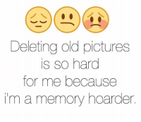 Funny, Pictures, and Old: Deleting old pictures  is so hard  for me because  in a memory hoarder