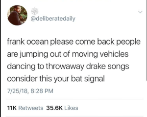 Dancing, Drake, and Frank Ocean: @deliberatedaily  frank ocean please come back people  are jumping out of moving vehicles  dancing to throwaway drake songs  consider this your bat signal  7/25/18, 8:28 PM  11K Retweets 35.6K Likes Frankie, do you love me? Are you hiding?