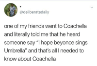 """Beyonce, Coachella, and Friends: @deliberatedaily  one of my friends went to Coachella  and literally told me that he heard  someone say """"I hope beyonce sings  Umbrella"""" and that's all I needed to  know about Coachella 🤔😂"""