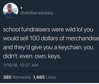 FACTS! 😩😂 https://t.co/FBq23P3rO5: @deliberatedaily  school fundraisers were wild lol you  would sell 100 dollars of merchandise  and they'd give you a keychain. you.  didn't. even. own. keys.  7/10/18, 12:07 AM  385 Retweets 1,485 Likes FACTS! 😩😂 https://t.co/FBq23P3rO5