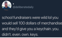 MY WHOLE CHILDHOOD WAS A LIE: @deliberatedaily  school fundraisers were wild lol you  would sell 100 dollars of merchandise  and they'd give you a keychain. you.  didn't. even. own. keys. MY WHOLE CHILDHOOD WAS A LIE