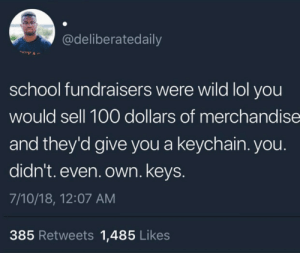 Meanwhile you had to raise $400 for a fucking Gameboy Advanced SP: @deliberatedaily  school fundraisers were wild lol you  would sell 100 dollars of merchandise  and they'd give you a keychain. you.  didn't. even. own. keys  7/10/18, 12:07 AM  385 Retweets 1,485 Likes Meanwhile you had to raise $400 for a fucking Gameboy Advanced SP