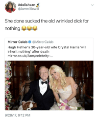 Blackpeopletwitter, Death, and Dick:  #delishszn  @iamwilliewill  She done sucked the old wrinkled dick for  nothing  Mirror Celeb@MirrorCeleb  Hugh Hefner's 30-year-old wife Crystal Harris 'will  inherit nothing' after death  mirror.co.uk/3am/celebrity-...  9/28/17, 9:12 PM <p>When you golddig and lose (via /r/BlackPeopleTwitter)</p>