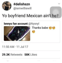"""Bitch, Funny, and Meme:  #delishszn  @iamwilliewill  Yo boyfriend Mexican ain't he?  lennys fan account @Nyxnyl  Thanks babe  11:50 AM 11 Jul 17  29.3K Retweets 58K Likes it funny how when i post a meme of someone idk and they somehow find it and comment being mad about it 😭 this happened w the """"oops just took your nigga by accident"""" bitch and the thicc lil girl"""