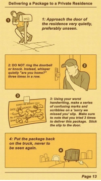 """Sorry, Date, and Home: Delivering a Package to a Private Residence  1:Approach the door of  the residence very quietly,  preferably unseen.  2: DO NOT ring the doorbell  2  or knock. Instead, whisper  quietly """"are you home?  three times in a row.  3  3: Using your worst  handwriting, make a series  of confusing marks and  scribbles on a sorry we  missed you' slip. Make sure  to note that you tried 3 times  to deliver this package. Stick  the slip to the door  Your  SORRY WE M  DATE  del  No. of  Driver  4: Put the package back  on the truck, never to  be seen again.  4  Page 13 <p>Delivery guys are ninjas.</p>"""