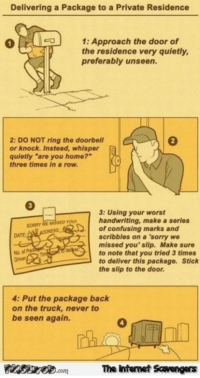 """Sorry, Date, and Home: Delivering a Package to a Private Residence  1P1: Approach the door of  the residence very quietly,  preferably unseen.  2: DO NOT ring the doorbell  or knock. Instead, whisper  quietly """"are you home?  o  three times in a row  3: Using your worst  handwriting, make a series  of confusing marks and  scribbles on a 'sorry we  missed you' slip. Make sure  to note that you tried 3 times  to deliver this package. Stick  the slip to the door.  SORRY WE MISSED YOU  DATE  No of  4: Put the package back  on the truck, never to  be seen again.  4  nsnescom The Ihtemet Scavengers"""