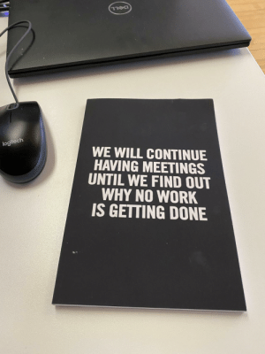 My team left me this gift on my desk this morning: DELL  logitech  WE WILL CONTINUE  HAVING MEETINGS  UNTIL WE FIND OUT  WHY NO WORK  IS GETTING DONE My team left me this gift on my desk this morning