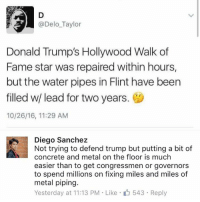 Donald Trump, Memes, and Star: @Delo Taylor  Donald Trump's Hollywood Walk of  Fame star was repaired within hours,  but the water pipes in Flint have been  filled w/ lead for two years.  10/26/16, 11:29 AM  Diego Sanchez  Not trying to defend trump but putting a bit of  concrete and metal on the floor is much  easier than to get congressmen or governors  to spend millions on fixing miles and miles of  metal piping.  Yesterday at 11:13 PM Like 543 Reply (GC)