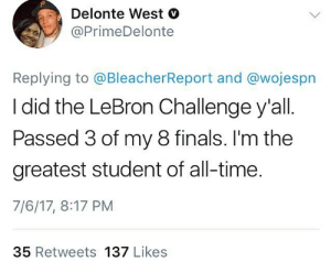 Delonte West, Finals, and Lebron: Delonte West V  @PrimeDelonte  Replying to @BleacherReport and @wojespn  I did the LeBron Challenge y'all  Passed 3 of my 8 finals. I'm the  greatest student of all-time.  7/6/17, 8:17 PM  35 Retweets 137 Likes