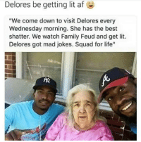 "Af, Family, and Family Feud: Delores be getting lit af  e  ""We come down to visit Delores every  Wednesday morning. She has the best  shatter. We watch Family Feud and get lit.  Delores got mad jokes. Squad for life""  ising"