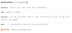 lets go out and get stabbed!omg-humor.tumblr.com: deltacentauri Incognlto  brain: let's go out and get stabbed!  me: what no why  brain if we survive we'1l get attention and if we die  we'11 be dead  me: ....actually that's a p good plan  Chats Source: an-actual-real-... lets go out and get stabbed!omg-humor.tumblr.com
