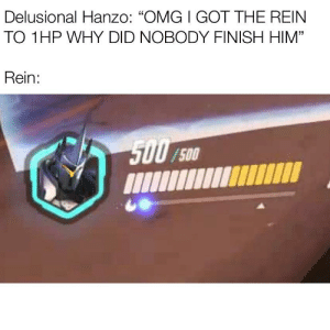"""delusional hanzo: Delusional Hanzo: """"OMG I GOT THE REIN  TO 1HP WHY DID NOBODY FINISH HIM""""  Rein:  5007  /500 delusional hanzo"""