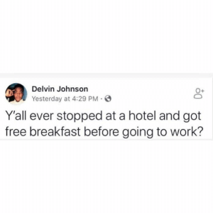 Work, Breakfast, and Free: Delvin Johnson  Yesterday at 4:29 PM-  0+  Y'all ever stopped at a hotel and got  free breakfast before going to work? He on to somethin..🤔😂🙌
